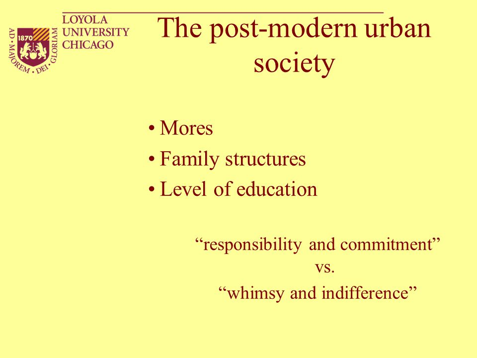 """The post-modern urban society Mores Family structures Level of education """"responsibility and commitment"""" vs. """"whimsy and indifference"""""""