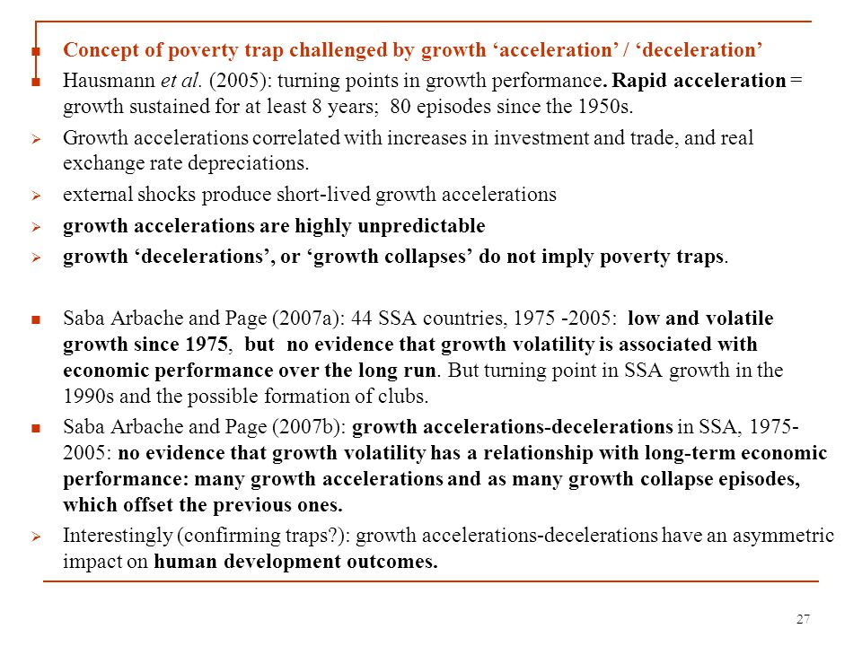 Concept of poverty trap challenged by growth 'acceleration' / 'deceleration' Hausmann et al. (2005): turning points in growth performance. Rapid accel