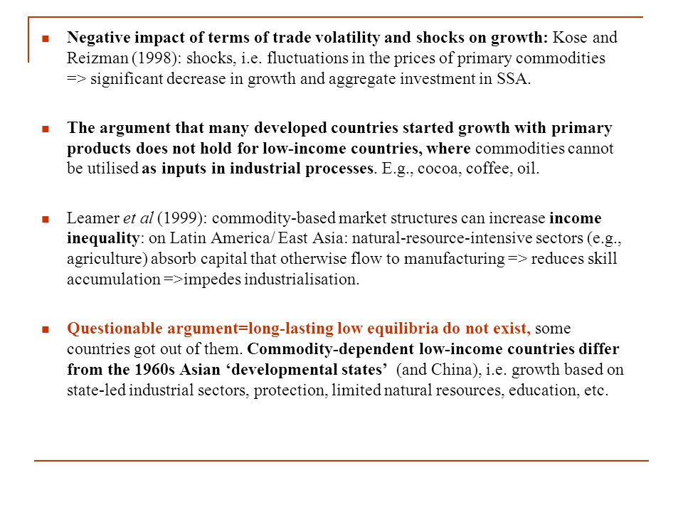 Negative impact of terms of trade volatility and shocks on growth: Kose and Reizman (1998): shocks, i.e. fluctuations in the prices of primary commodi