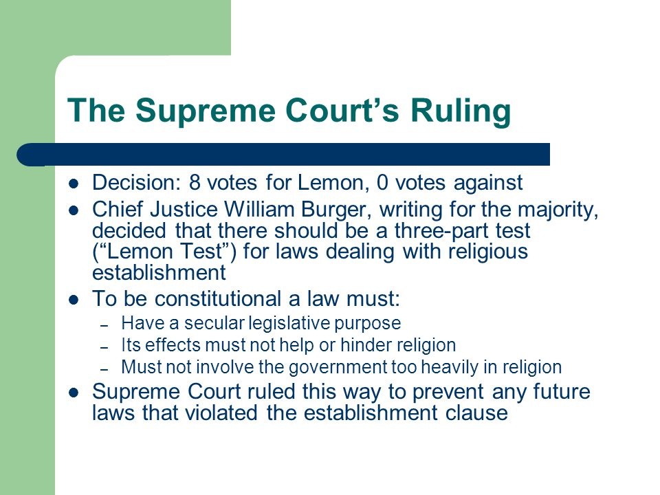 The Supreme Court's Ruling Decision: 8 votes for Lemon, 0 votes against Chief Justice William Burger, writing for the majority, decided that there should be a three-part test ( Lemon Test ) for laws dealing with religious establishment To be constitutional a law must: – Have a secular legislative purpose – Its effects must not help or hinder religion – Must not involve the government too heavily in religion Supreme Court ruled this way to prevent any future laws that violated the establishment clause