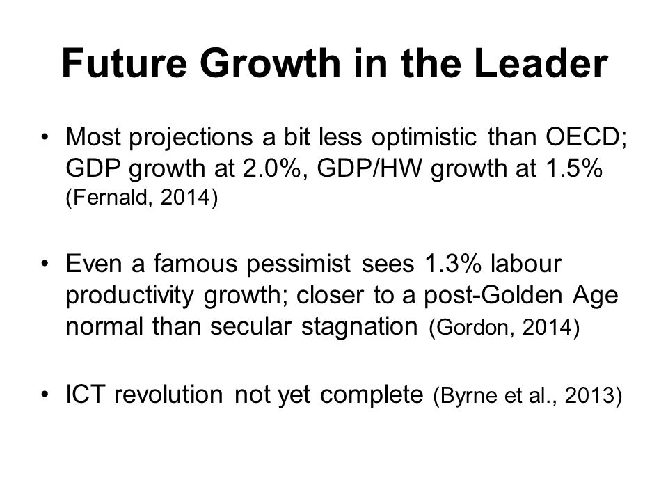 Future Growth in the Leader Most projections a bit less optimistic than OECD; GDP growth at 2.0%, GDP/HW growth at 1.5% (Fernald, 2014) Even a famous pessimist sees 1.3% labour productivity growth; closer to a post-Golden Age normal than secular stagnation (Gordon, 2014) ICT revolution not yet complete (Byrne et al., 2013)