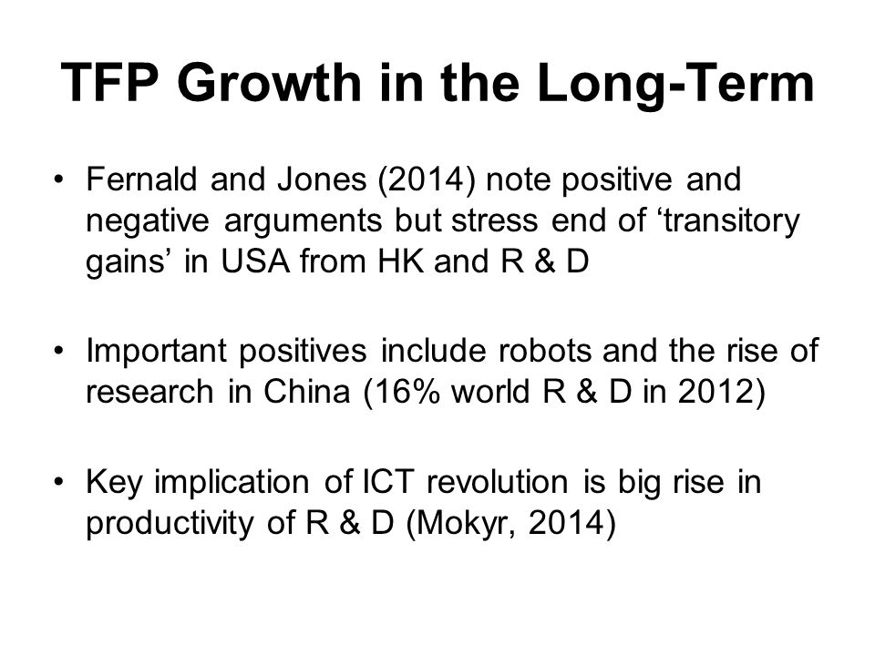 TFP Growth in the Long-Term Fernald and Jones (2014) note positive and negative arguments but stress end of 'transitory gains' in USA from HK and R & D Important positives include robots and the rise of research in China (16% world R & D in 2012) Key implication of ICT revolution is big rise in productivity of R & D (Mokyr, 2014)