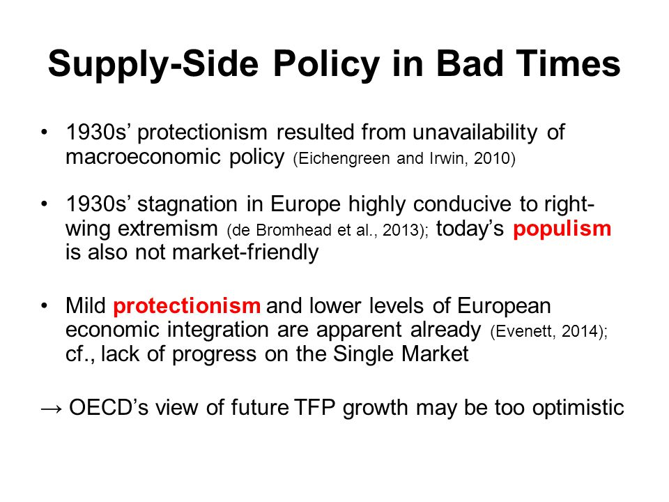 Supply-Side Policy in Bad Times 1930s' protectionism resulted from unavailability of macroeconomic policy (Eichengreen and Irwin, 2010) 1930s' stagnation in Europe highly conducive to right- wing extremism (de Bromhead et al., 2013); today's populism is also not market-friendly Mild protectionism and lower levels of European economic integration are apparent already (Evenett, 2014); cf., lack of progress on the Single Market → OECD's view of future TFP growth may be too optimistic