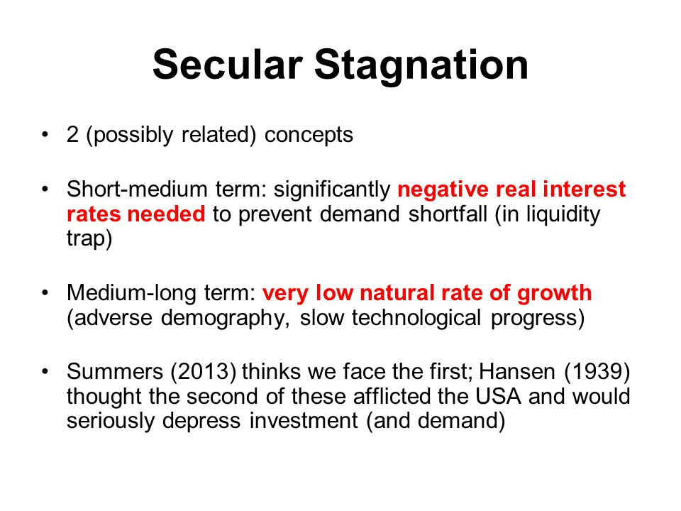 Secular Stagnation 2 (possibly related) concepts Short-medium term: significantly negative real interest rates needed to prevent demand shortfall (in liquidity trap) Medium-long term: very low natural rate of growth (adverse demography, slow technological progress) Summers (2013) thinks we face the first; Hansen (1939) thought the second of these afflicted the USA and would seriously depress investment (and demand)