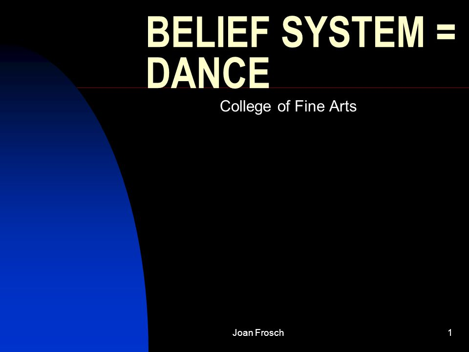 Joan Frosch1 BELIEF SYSTEM = DANCE College of Fine Arts