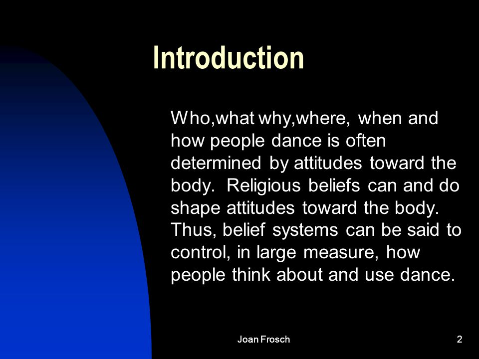 Joan Frosch2 Introduction Who,what why,where, when and how people dance is often determined by attitudes toward the body.