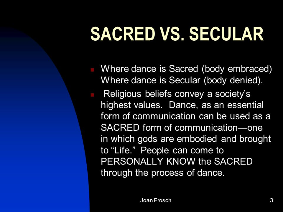 Joan Frosch3 SACRED VS. SECULAR Where dance is Sacred (body embraced) Where dance is Secular (body denied). Religious beliefs convey a society's highe