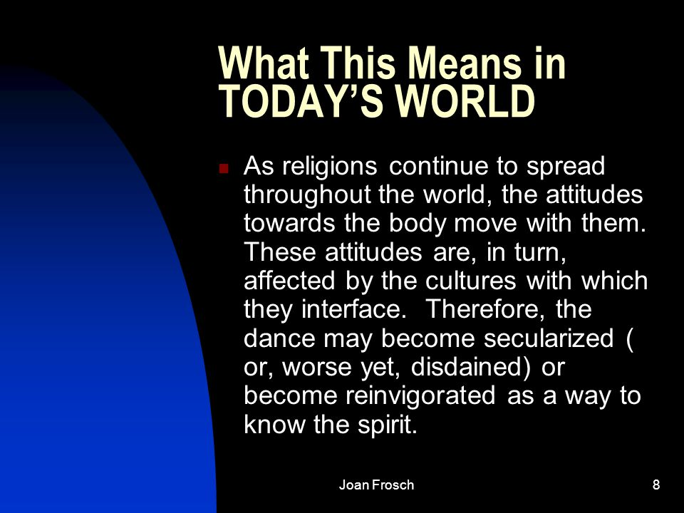 Joan Frosch8 What This Means in TODAY'S WORLD As religions continue to spread throughout the world, the attitudes towards the body move with them.