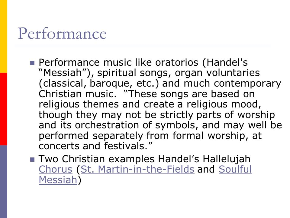 Performance Performance music like oratorios (Handel s Messiah ), spiritual songs, organ voluntaries (classical, baroque, etc.) and much contemporary Christian music.