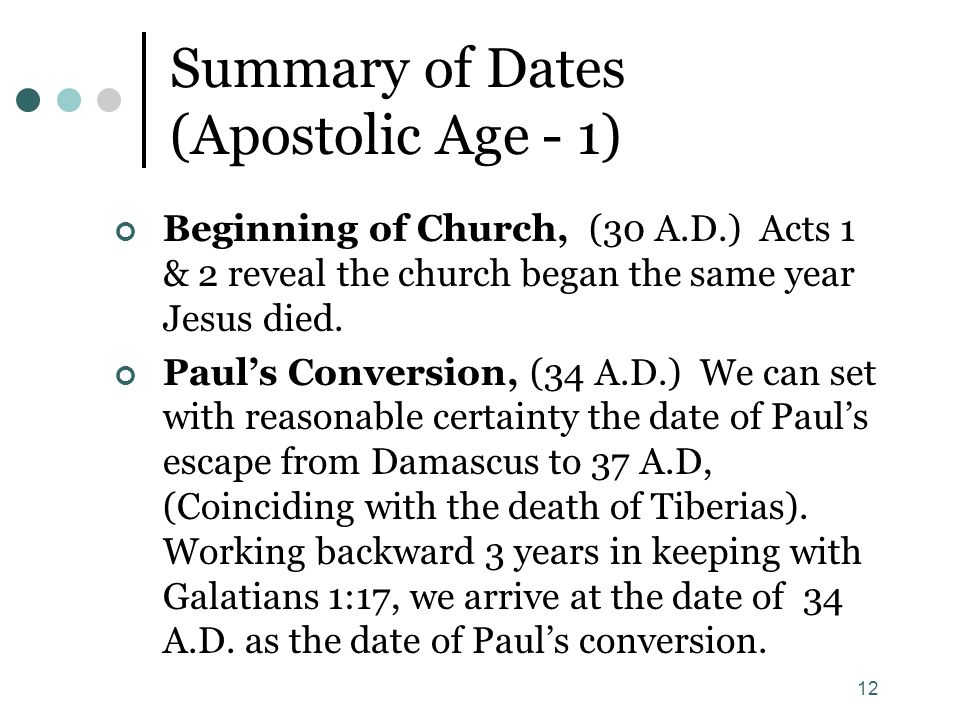 12 Summary of Dates (Apostolic Age - 1) Beginning of Church, (30 A.D.) Acts 1 & 2 reveal the church began the same year Jesus died. Paul's Conversion,