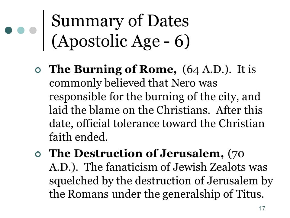 17 Summary of Dates (Apostolic Age - 6) The Burning of Rome, (64 A.D.). It is commonly believed that Nero was responsible for the burning of the city,