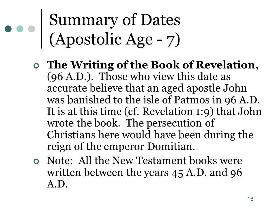 18 Summary of Dates (Apostolic Age - 7) The Writing of the Book of Revelation, (96 A.D.). Those who view this date as accurate believe that an aged ap