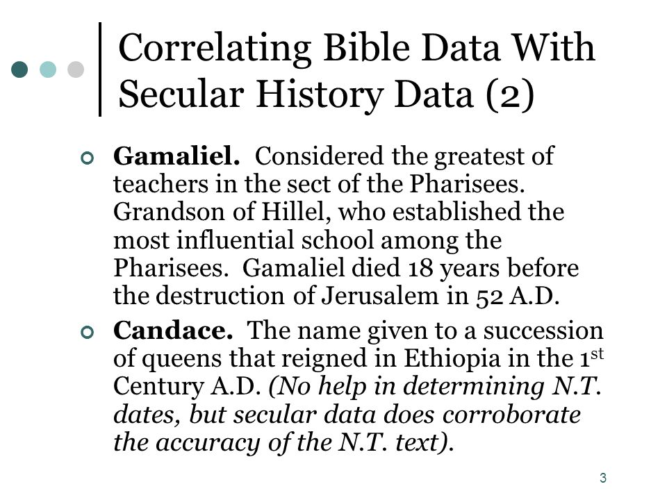 3 Correlating Bible Data With Secular History Data (2) Gamaliel. Considered the greatest of teachers in the sect of the Pharisees. Grandson of Hillel,