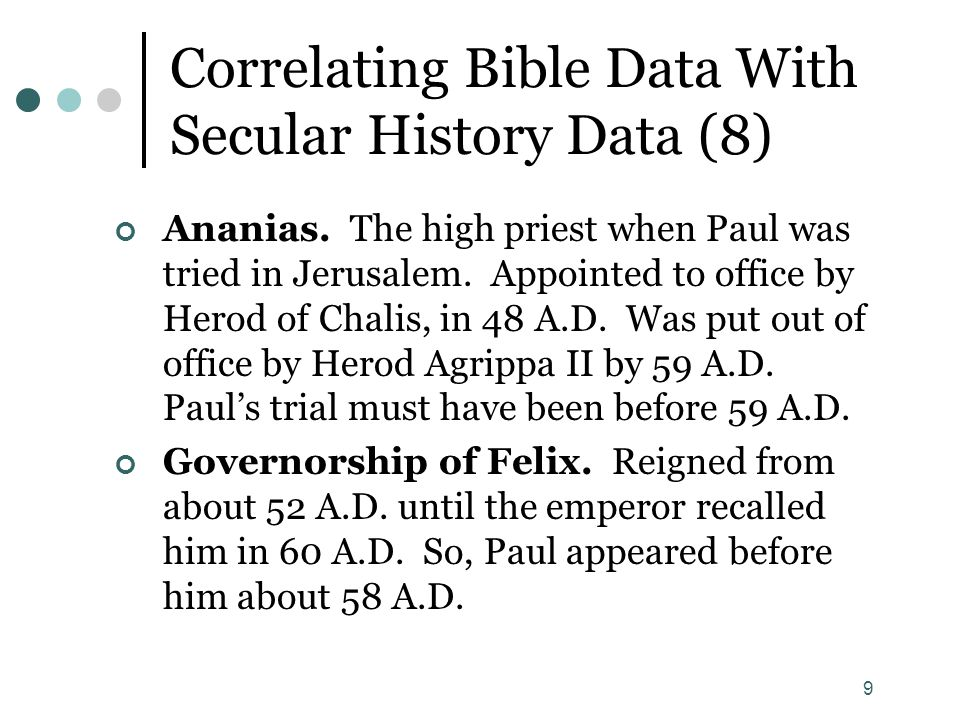 9 Correlating Bible Data With Secular History Data (8) Ananias. The high priest when Paul was tried in Jerusalem. Appointed to office by Herod of Chal