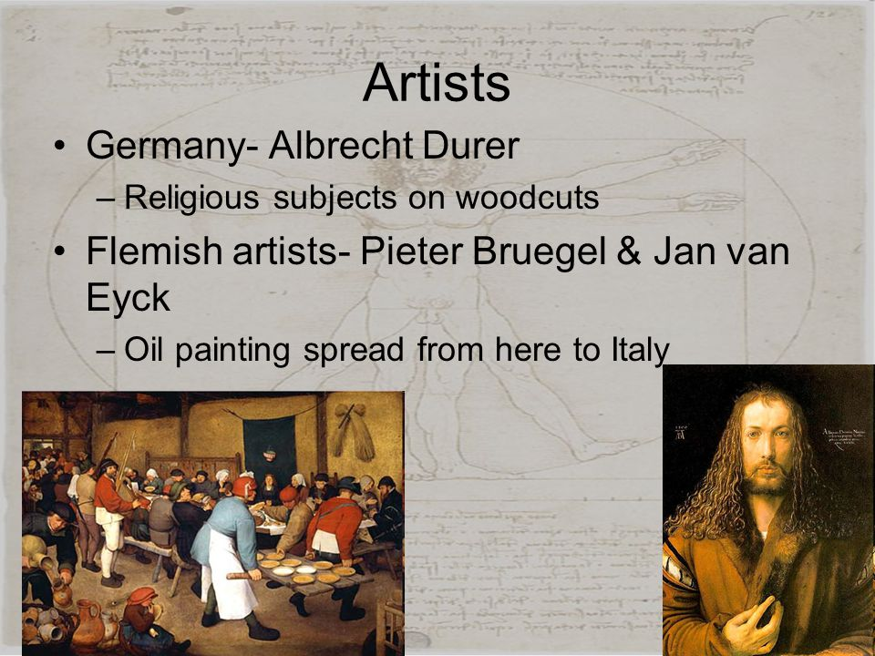 Artists Germany- Albrecht Durer –Religious subjects on woodcuts Flemish artists- Pieter Bruegel & Jan van Eyck –Oil painting spread from here to Italy