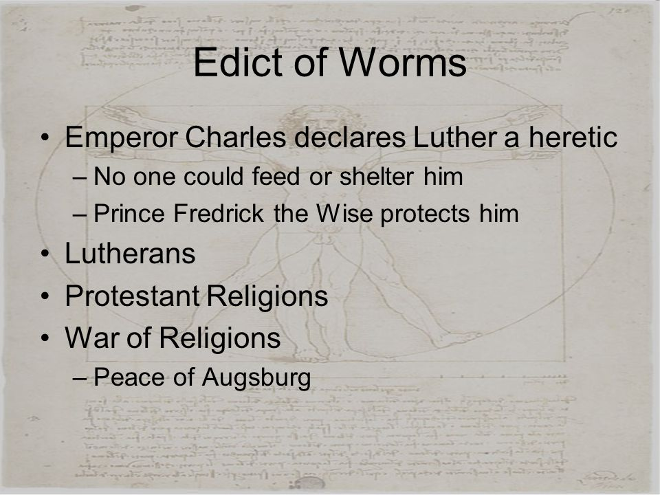 Edict of Worms Emperor Charles declares Luther a heretic –No one could feed or shelter him –Prince Fredrick the Wise protects him Lutherans Protestant