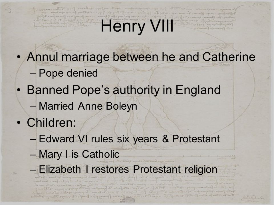 Henry VIII Annul marriage between he and Catherine –Pope denied Banned Pope's authority in England –Married Anne Boleyn Children: –Edward VI rules six