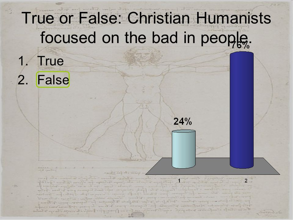 True or False: Christian Humanists focused on the bad in people. 1.True 2.False