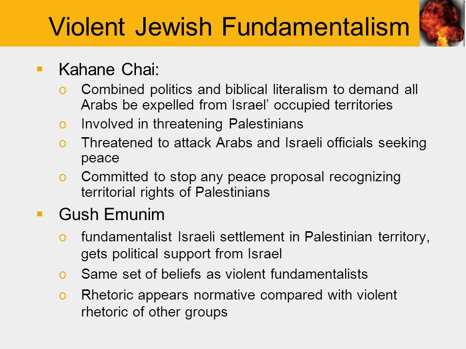 Violent Jewish Fundamentalism  Kahane Chai: oCombined politics and biblical literalism to demand all Arabs be expelled from Israel' occupied territories oInvolved in threatening Palestinians oThreatened to attack Arabs and Israeli officials seeking peace oCommitted to stop any peace proposal recognizing territorial rights of Palestinians  Gush Emunim ofundamentalist Israeli settlement in Palestinian territory, gets political support from Israel oSame set of beliefs as violent fundamentalists oRhetoric appears normative compared with violent rhetoric of other groups