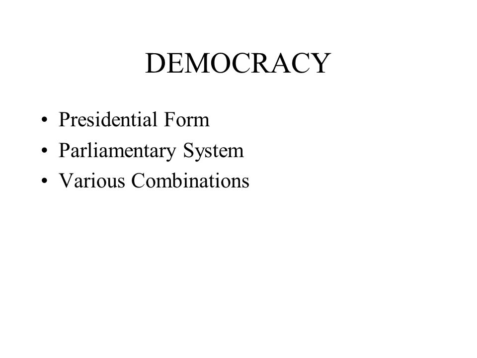 DEMOCRACY Presidential Form Parliamentary System Various Combinations