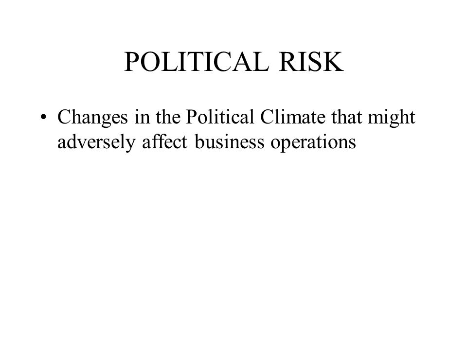 POLITICAL RISK Changes in the Political Climate that might adversely affect business operations