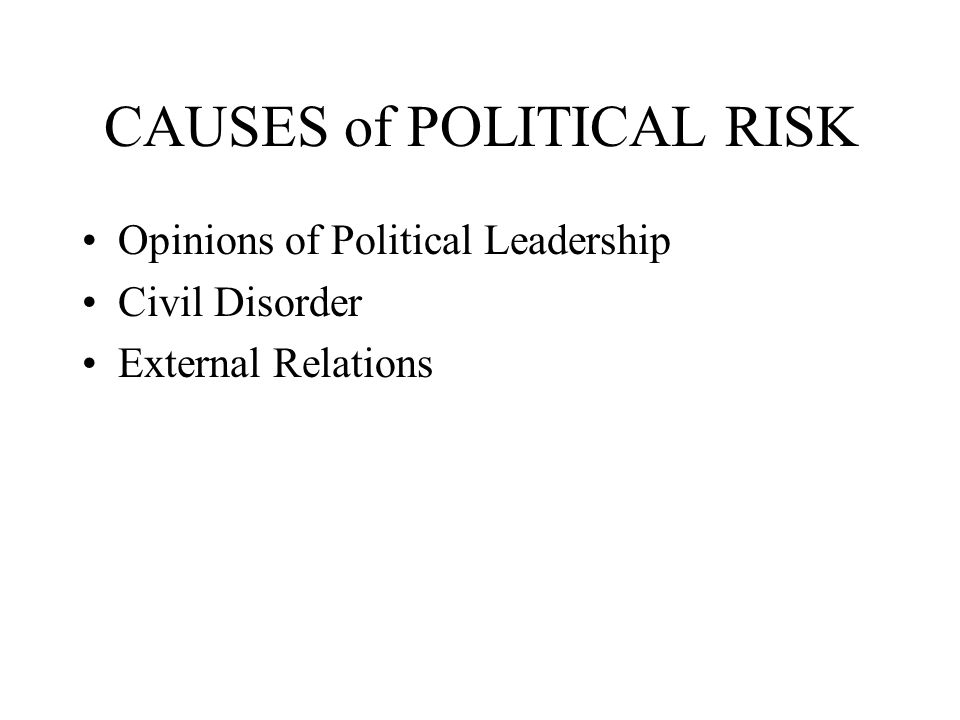 CAUSES of POLITICAL RISK Opinions of Political Leadership Civil Disorder External Relations