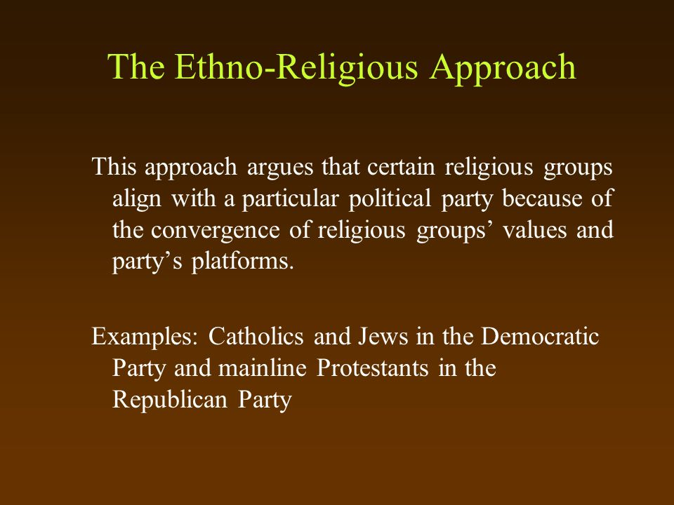 The Ethno-Religious Approach This approach argues that certain religious groups align with a particular political party because of the convergence of religious groups' values and party's platforms.