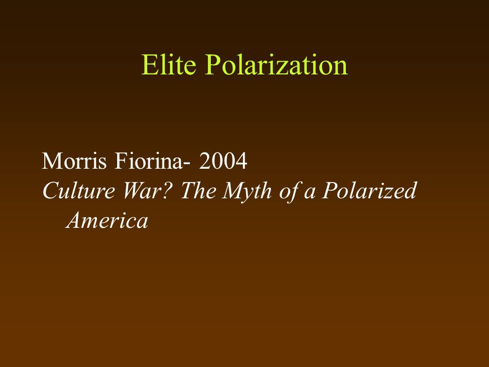 Elite Polarization Morris Fiorina- 2004 Culture War The Myth of a Polarized America