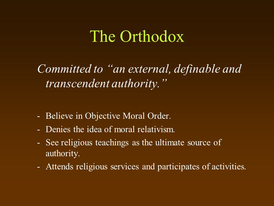 The Orthodox Committed to an external, definable and transcendent authority. -Believe in Objective Moral Order.