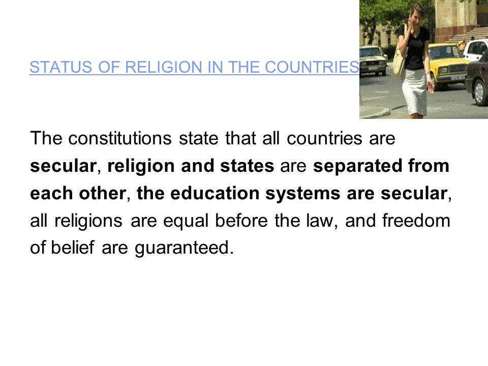STATUS OF RELIGION IN THE COUNTRIES : The constitutions state that all countries are secular, religion and states are separated from each other, the education systems are secular, all religions are equal before the law, and freedom of belief are guaranteed.