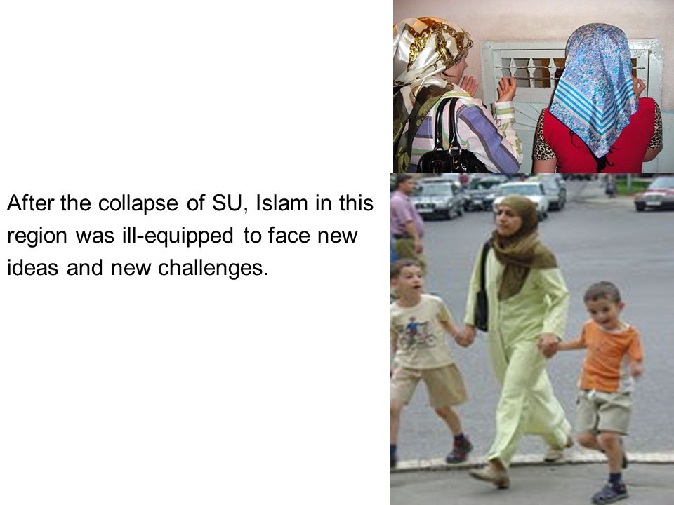 After the collapse of SU, Islam in this region was ill-equipped to face new ideas and new challenges.