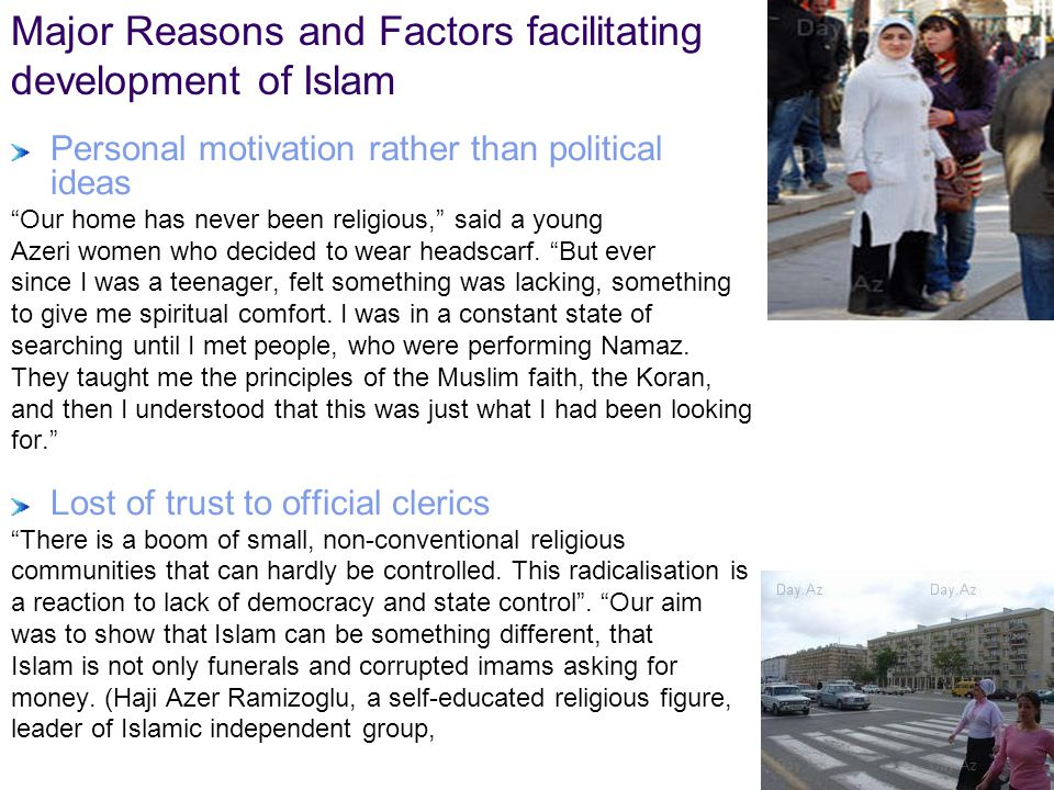 General Reasons and Factors facilitating of Re-Islamization in the region Rebuilding of national identity Globalization, Urbanization Armed conflicts and number of refugees and forced displaced people Multi ethnical population 72 years of Soviet Atheistic Ideology and Lack of basic knowledge of religion/Islam as a result Ideological vacuum after the collapse of SU Proximity of traditional Muslim countries: Iran, Pakistan, Afghanistan, Turkey, Saudi Arabia, Russia (Dagestan) and penetration of Islamic radical groups Lack of clear connection between political ad religious component Socio-political and economical problems: Unemployment, low living standards and Migration Lost of trust of people to official clerics Corruption and lost belief to democracy and other type of governance Drugs