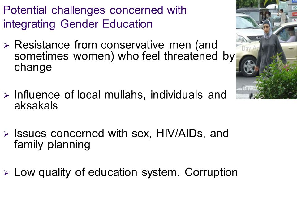 Potential challenges concerned with integrating Gender Education  Resistance from conservative men (and sometimes women) who feel threatened by change  Influence of local mullahs, individuals and aksakals  Issues concerned with sex, HIV/AIDs, and family planning  Low quality of education system.