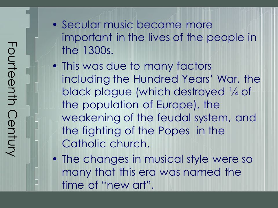 Fourteenth Century Secular music became more important in the lives of the people in the 1300s. This was due to many factors including the Hundred Yea