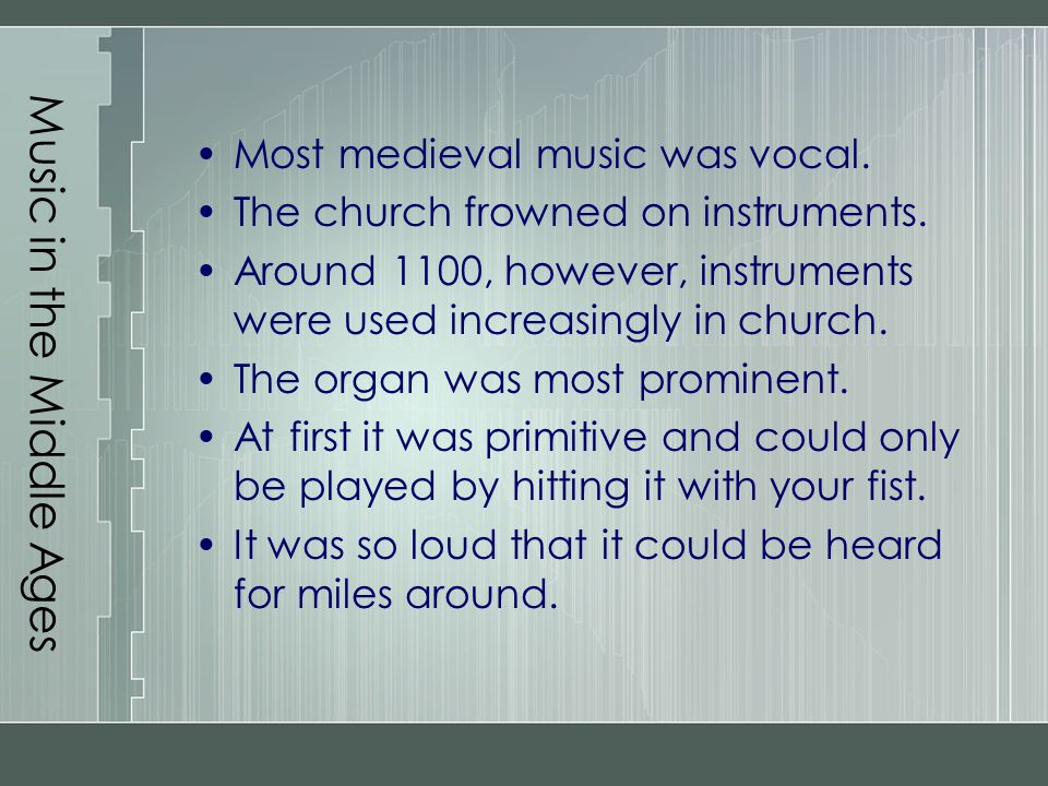Music in the Middle Ages Most medieval music was vocal. The church frowned on instruments. Around 1100, however, instruments were used increasingly in