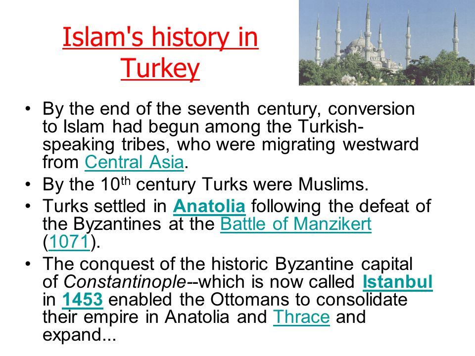 Islam's history in Turkey By the end of the seventh century, conversion to Islam had begun among the Turkish- speaking tribes, who were migrating west
