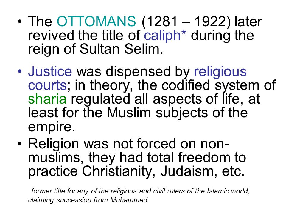 The OTTOMANS (1281 – 1922) later revived the title of caliph* during the reign of Sultan Selim. Justice was dispensed by religious courts; in theory,
