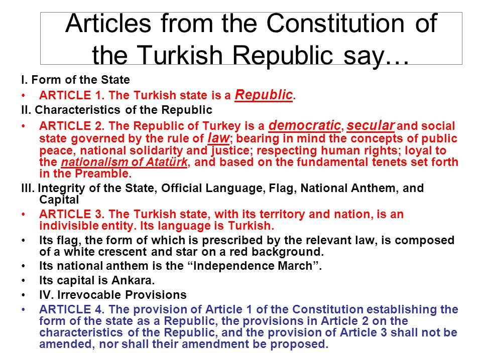 Articles from the Constitution of the Turkish Republic say… I. Form of the State ARTICLE 1. The Turkish state is a Republic. II. Characteristics of th