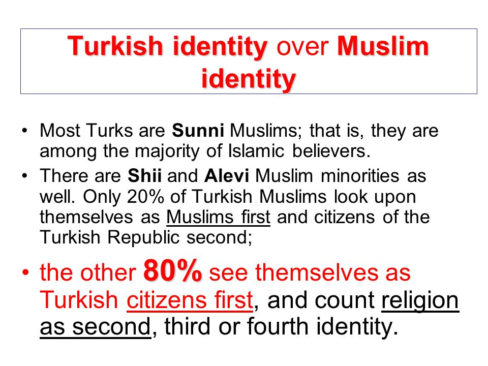 Turkish identityMuslim identity Turkish identity over Muslim identity Most Turks are Sunni Muslims; that is, they are among the majority of Islamic be