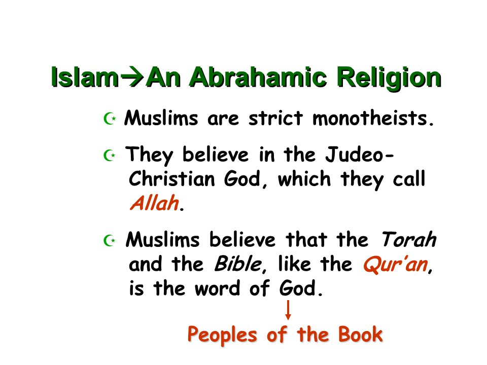 Islam  An Abrahamic Religion  Muslims are strict monotheists.  They believe in the Judeo- Christian God, which they call Allah.  Muslims believe t