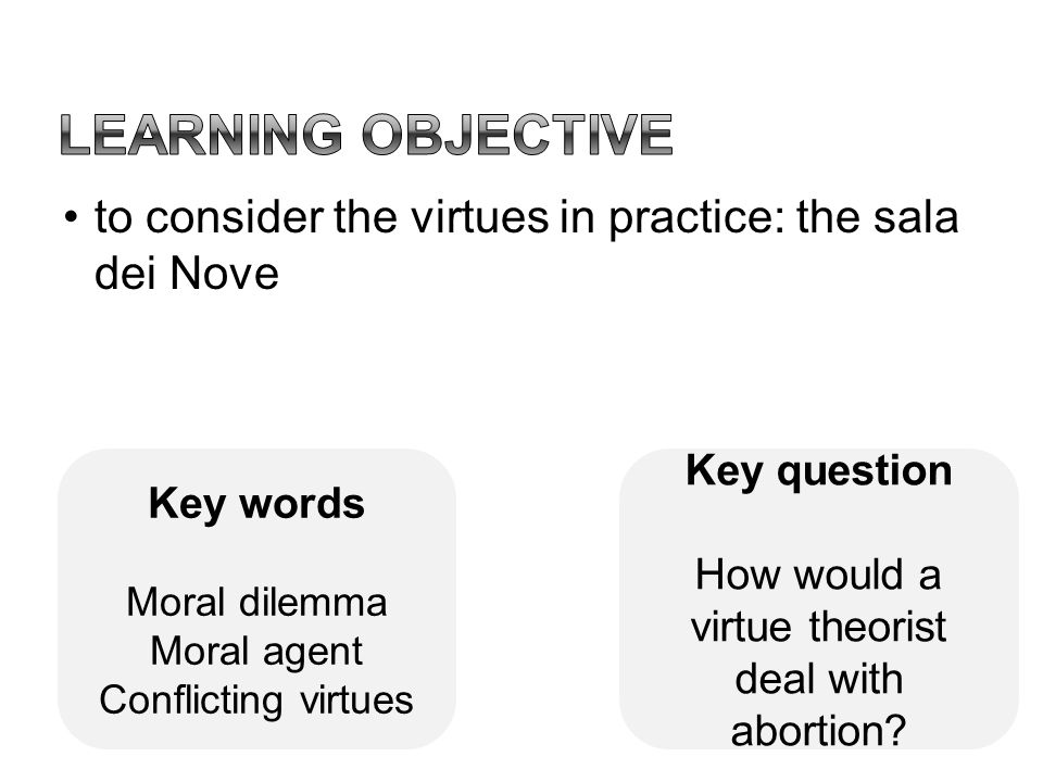 to consider the virtues in practice: the sala dei Nove Key question How would a virtue theorist deal with abortion? Key words Moral dilemma Moral agen