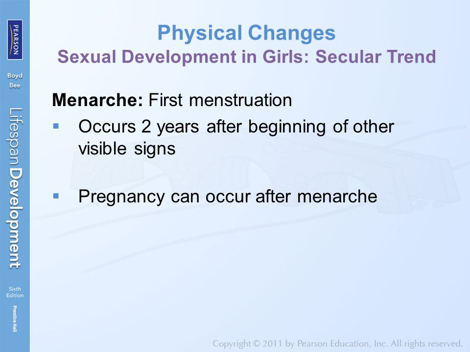 Physical Changes Sexual Development in Girls: Secular Trend Menarche: First menstruation  Occurs 2 years after beginning of other visible signs  Pre