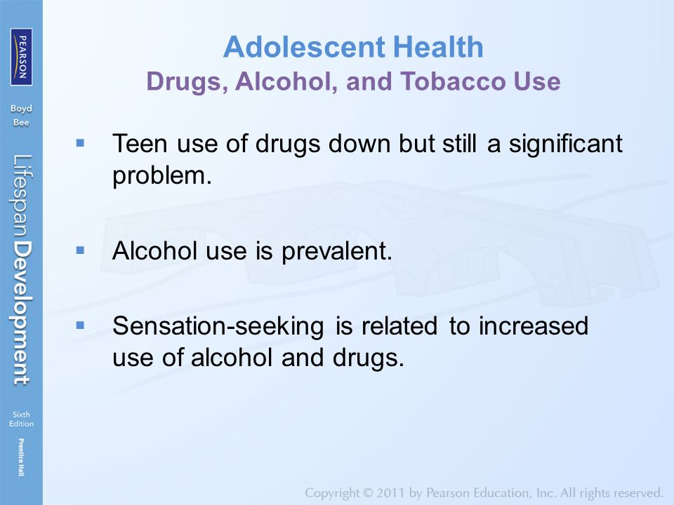 Adolescent Health Drugs, Alcohol, and Tobacco Use  Teen use of drugs down but still a significant problem.  Alcohol use is prevalent.  Sensation-se