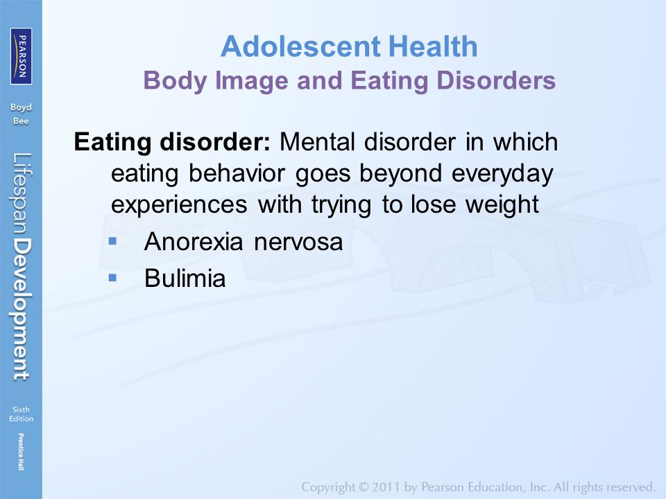 Adolescent Health Body Image and Eating Disorders Eating disorder: Mental disorder in which eating behavior goes beyond everyday experiences with tryi