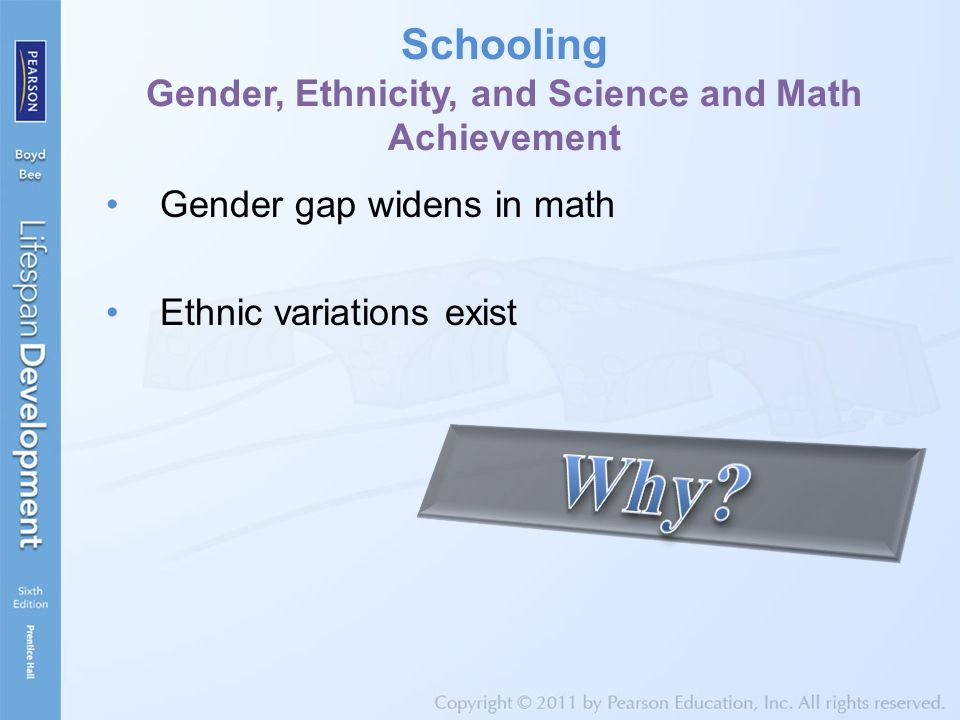 Schooling Gender, Ethnicity, and Science and Math Achievement Gender gap widens in math Ethnic variations exist