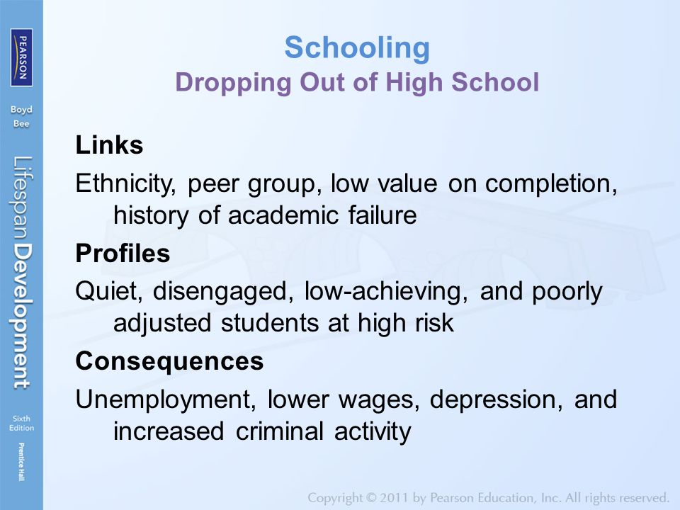 Schooling Dropping Out of High School Links Ethnicity, peer group, low value on completion, history of academic failure Profiles Quiet, disengaged, lo