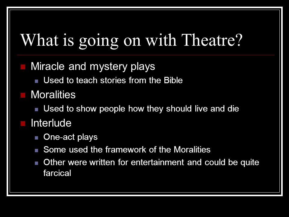 What is going on with Theatre? Miracle and mystery plays Used to teach stories from the Bible Moralities Used to show people how they should live and