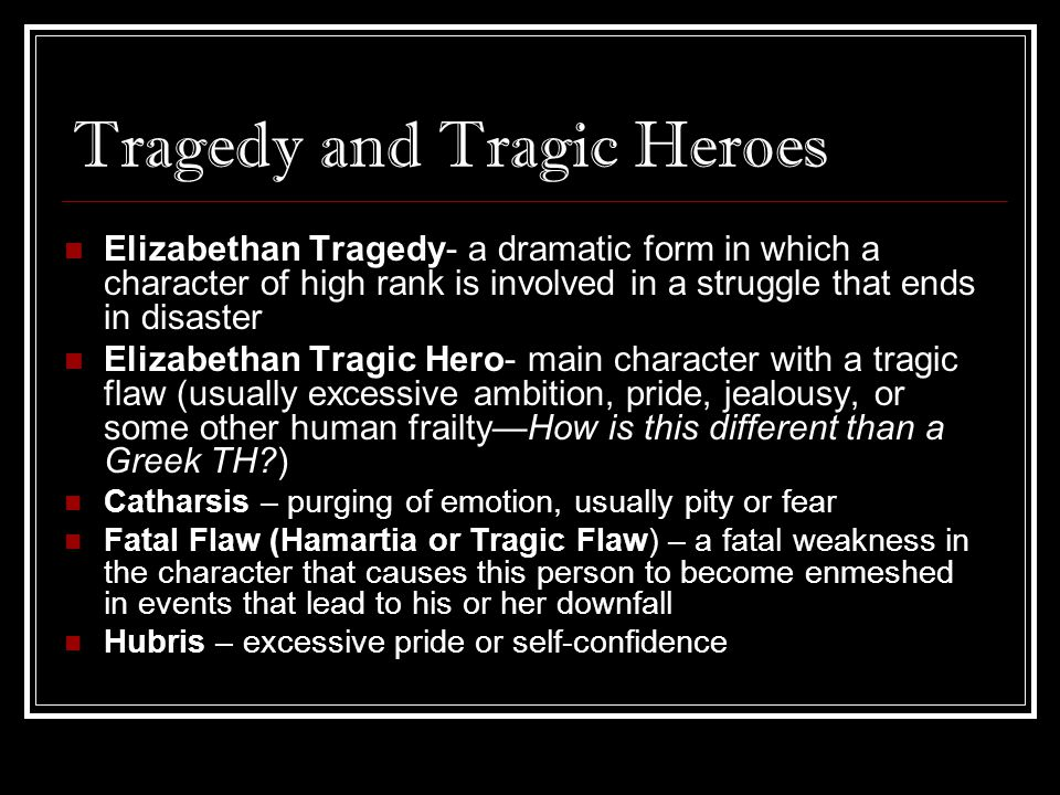 Tragedy and Tragic Heroes Elizabethan Tragedy- a dramatic form in which a character of high rank is involved in a struggle that ends in disaster Eliza
