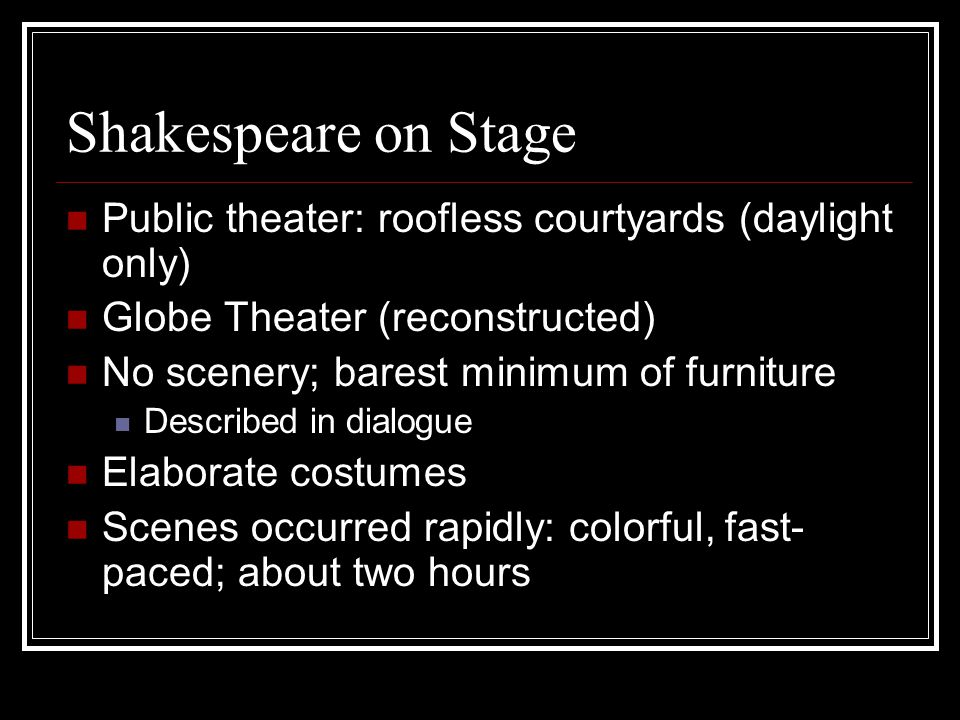 Shakespeare on Stage Public theater: roofless courtyards (daylight only) Globe Theater (reconstructed) No scenery; barest minimum of furniture Describ