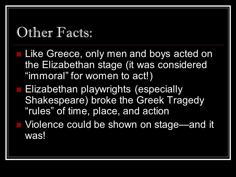 "Other Facts: Like Greece, only men and boys acted on the Elizabethan stage (it was considered ""immoral"" for women to act!) Elizabethan playwrights (es"